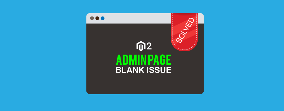 Solved: Magento 2.2.7 and 2.3 Admin Page Blank Issue