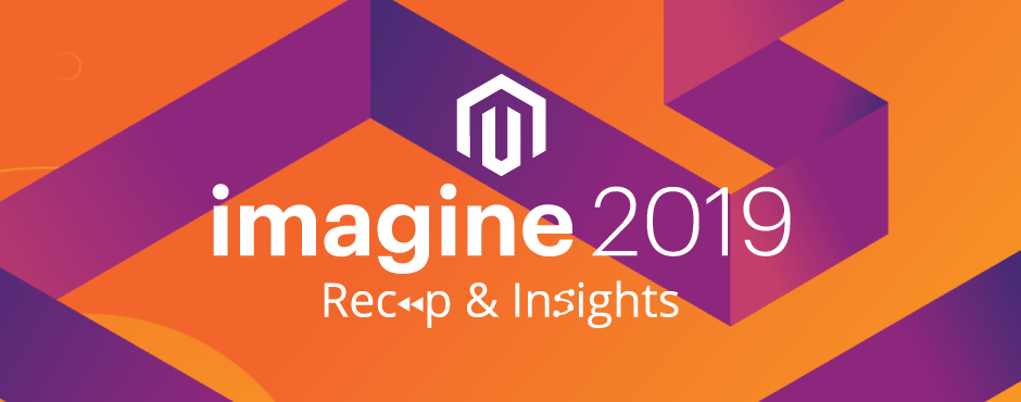 Magento Imagine 2019 - Recap & Insights