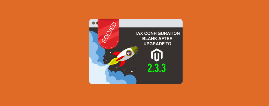 Solved: Tax Configuration Blank Issue after Upgrade to Magento 2.3.3