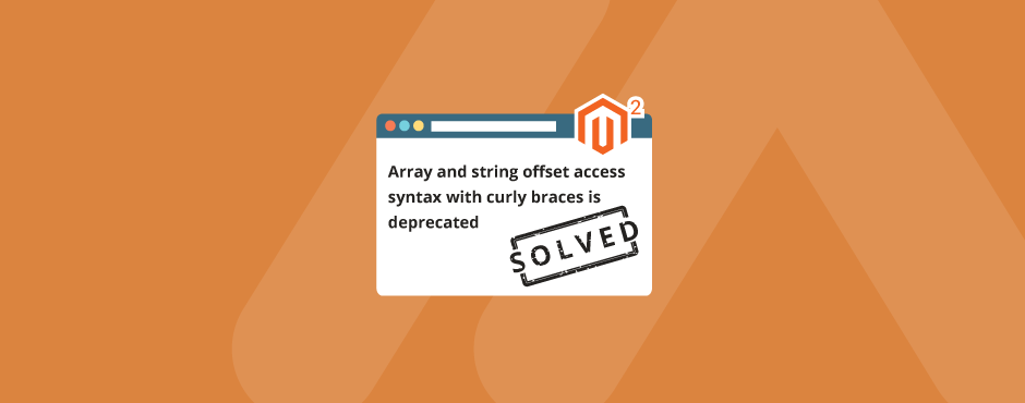 Solved: Array and String Offset Access Syntax With Curly Braces is Deprecated in Magento 2
