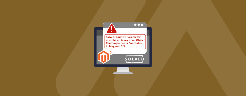 Solved: Count(): Parameter must be an Array or an Object That Implements Countable in Magento 2.3